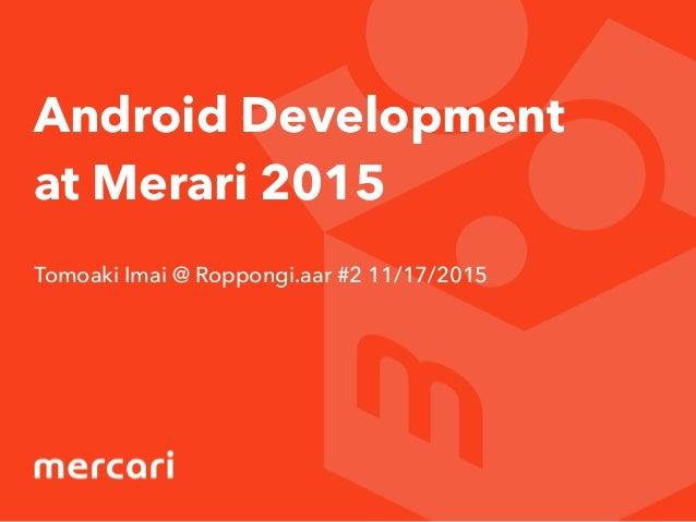 Android Development at Merari 2015 Tomoaki Imai @ Roppongi.aar #2 11/17/2015