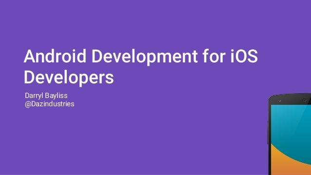 Android Development for iOS Developers Darryl Bayliss @Dazindustries