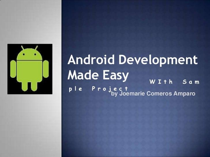 Android DevelopmentMade Easy   W I t h S a mp l e   P r o j e c t               by Joemarie Comeros Amparo