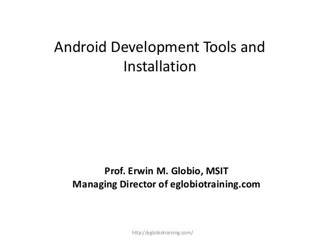 Android Development Tools and Installation Prof. Erwin M. Globio, MSIT Managing Director of eglobiotraining.com http://egl...