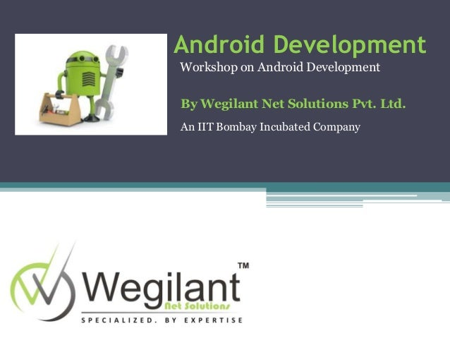 Android Development Workshop on Android Development By Wegilant Net Solutions Pvt. Ltd. An IIT Bombay Incubated Company