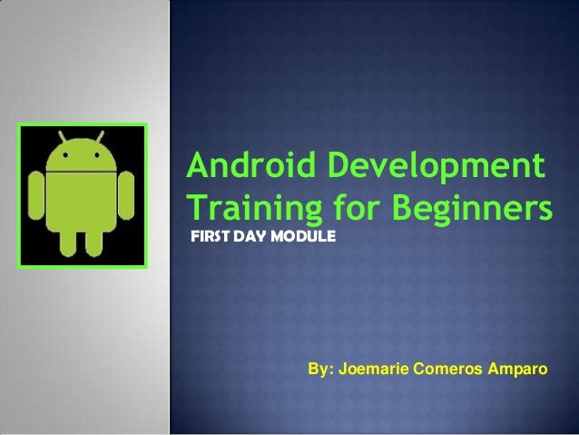Android DevelopmentTraining for BeginnersFIRST DAY MODULE            By: Joemarie Comeros Amparo