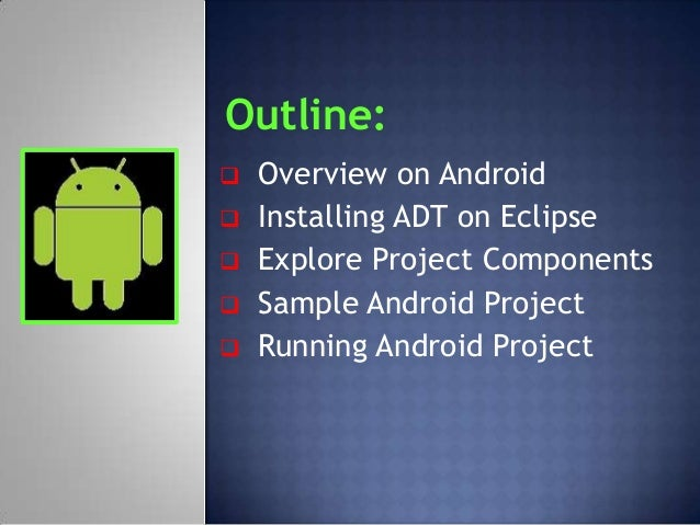 Outline:   Overview on Android   Installing ADT on Eclipse   Explore Project Components   Sample Android Project   Ru...