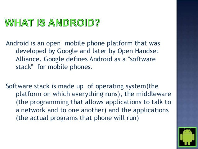 Android is an open mobile phone platform that was   developed by Google and later by Open Handset   Alliance. Google defin...