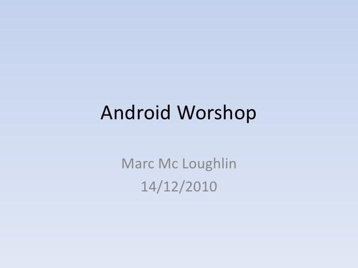 Android Worshop   Marc Mc Loughlin    14/12/2010