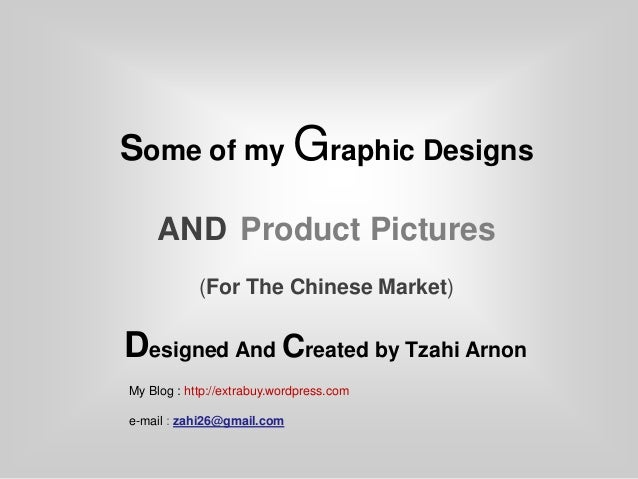 Some of my Graphic Designs     AND Product Pictures            (For The Chinese Market)Designed And Created by Tzahi Arnon...