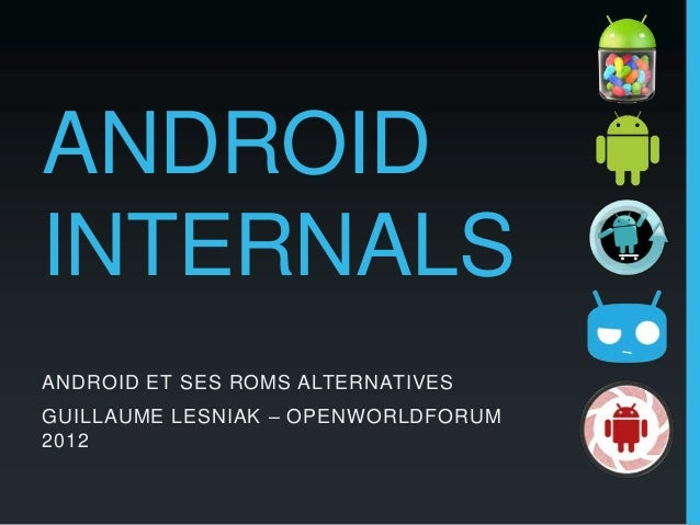 ANDROIDINTERNALSANDROID ET SES ROMS ALTERNATIVESGUILLAUME LESNIAK – OPENWORLDFORUM2012