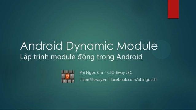 Android Dynamic Module Lập trình module động trong Android Phí Ngọc Chi – CTO Eway JSC chipn@eway.vn | facebook.com/phingo...