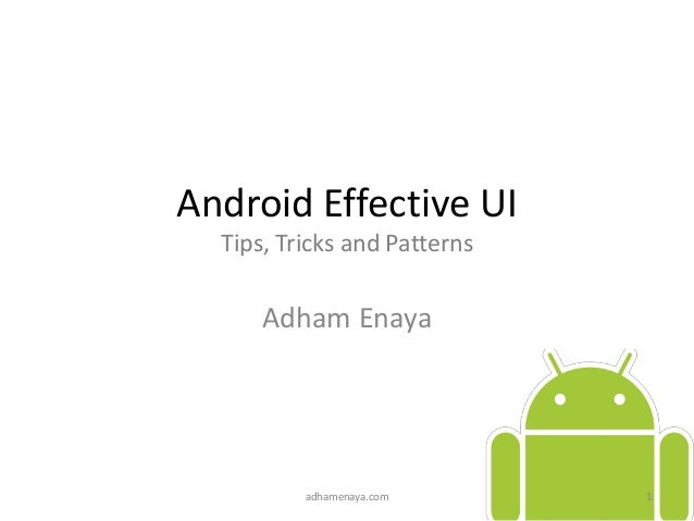 Android Effective UI Tips, Tricks and Patterns Adham Enaya adhamenaya.com 1