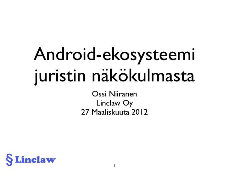 Android-ekosysteemijuristin näkökulmasta         Ossi Niiranen          Linclaw Oy      27 Maaliskuuta 2012               1