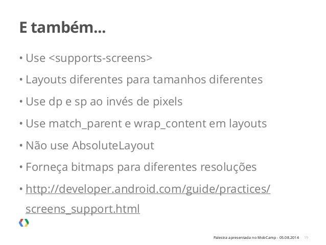 Palestra apresentada no MobCamp - 05.08.2014 E também... 19 • Use <supports-screens> • Layouts diferentes para tamanhos di...