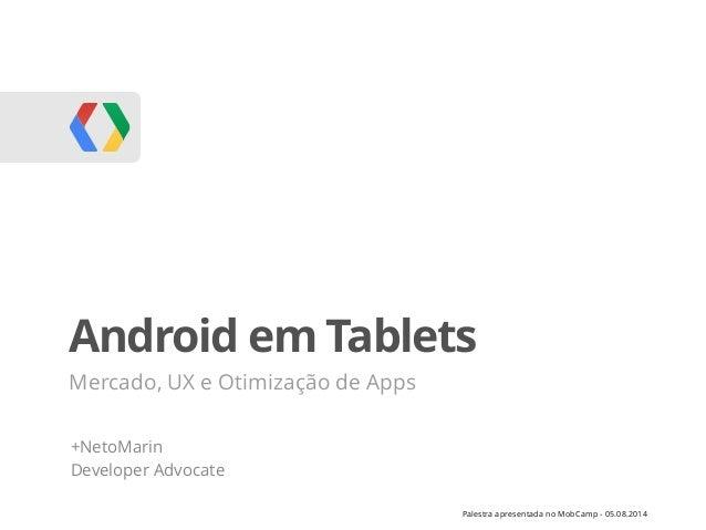 Palestra apresentada no MobCamp - 05.08.2014 Android em Tablets Mercado, UX e Otimização de Apps +NetoMarin Developer Advo...