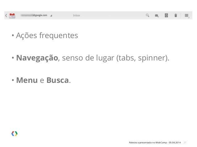 Palestra apresentada no MobCamp - 05.08.2014 27 • Ações frequentes • Navegação, senso de lugar (tabs, spinner). • Menu e B...