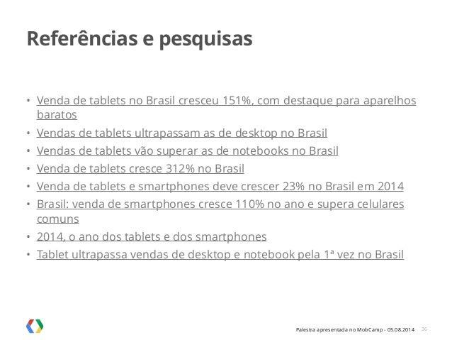 Palestra apresentada no MobCamp - 05.08.2014 Referências e pesquisas • Venda de tablets no Brasil cresceu 151%, com destaq...