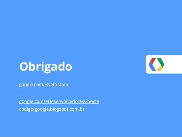 Obrigado google.com/+NetoMarin google.com/+DesenvolvedoresGoogle codigo-google.blogspot.com.br
