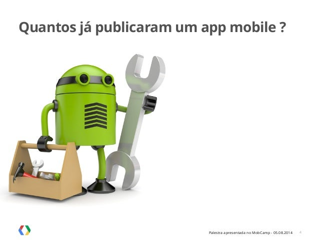 Palestra apresentada no MobCamp - 05.08.2014 Quantos já publicaram um app mobile ? 4