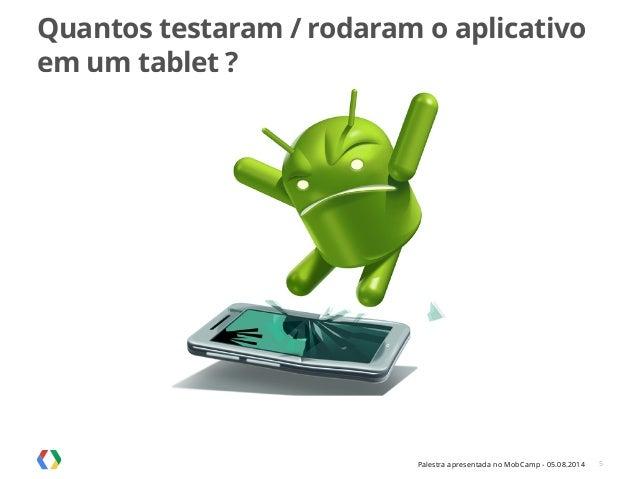 Palestra apresentada no MobCamp - 05.08.2014 Quantos testaram / rodaram o aplicativo em um tablet ? 5