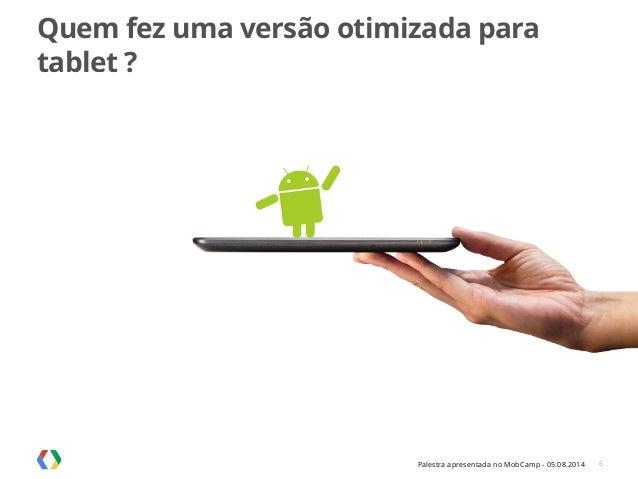 Palestra apresentada no MobCamp - 05.08.2014 Quem fez uma versão otimizada para tablet ? 6
