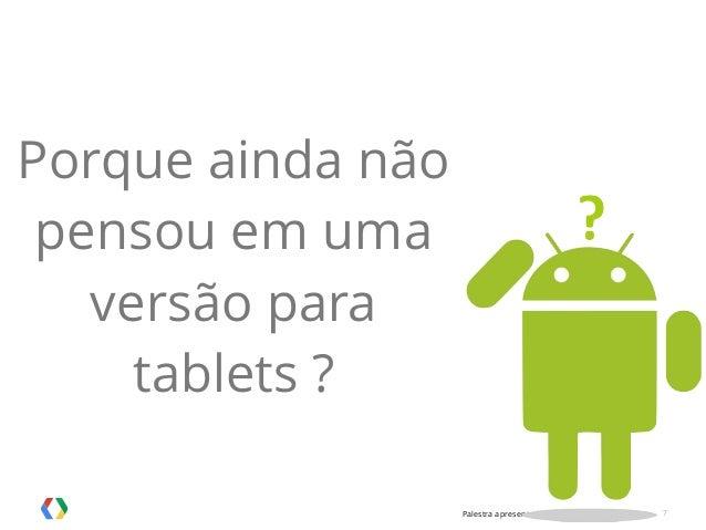Palestra apresentada no MobCamp - 05.08.2014 7 Porque ainda não pensou em uma versão para tablets ?