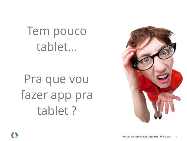 Palestra apresentada no MobCamp - 05.08.2014 9 Tem pouco tablet... ! Pra que vou fazer app pra tablet ?