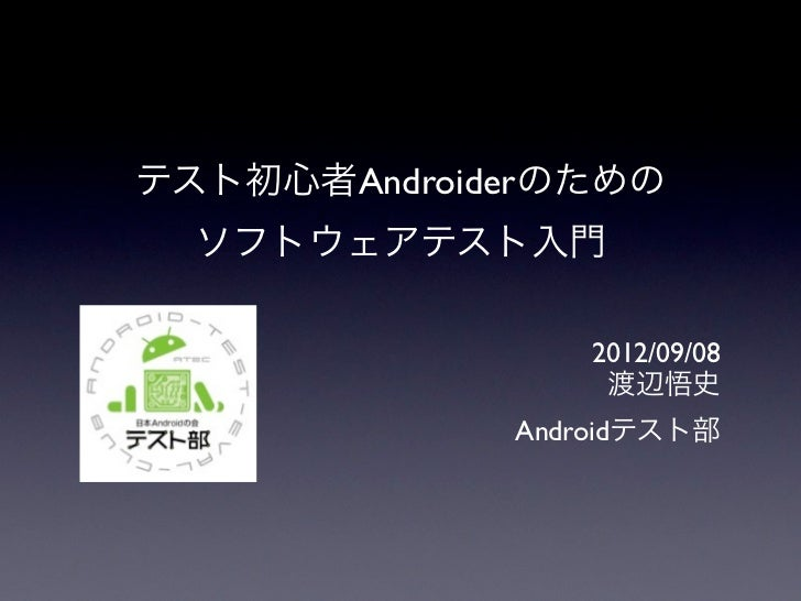 テスト初心者Androiderのための  ソフトウェアテスト入門                 2012/09/08                  渡辺悟史             Androidテスト部