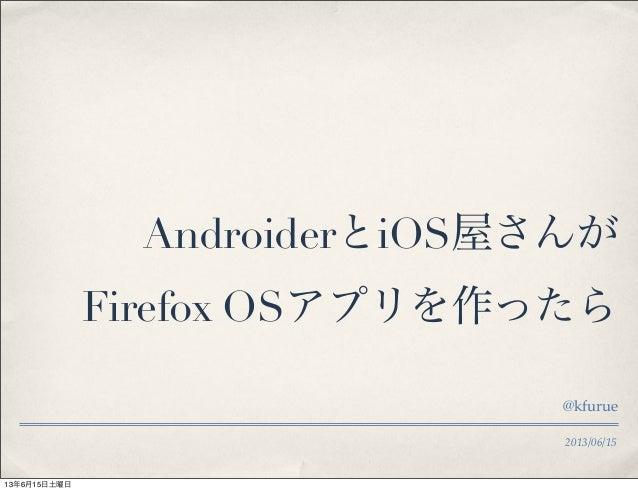 2013/06/15AndroiderとiOS屋さんがFirefox OSアプリを作ったら@kfurue13年6月15日土曜日