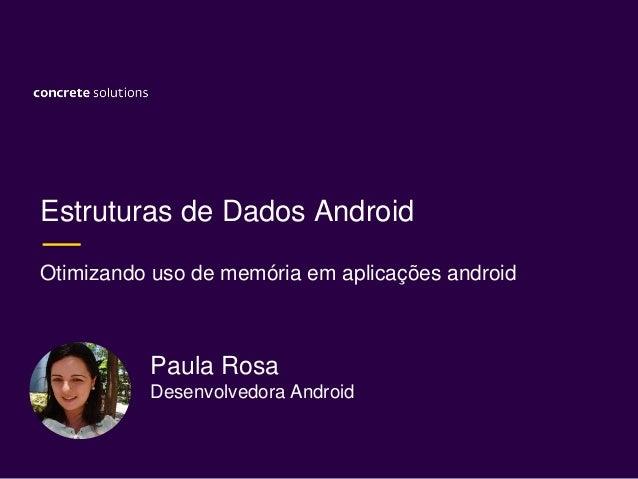 Estruturas de Dados Android Otimizando uso de memória em aplicações android Paula Rosa Desenvolvedora Android