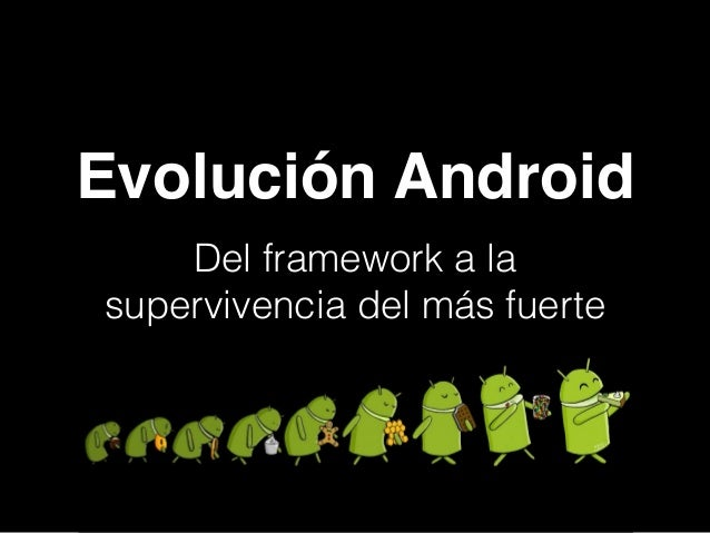 Evolución Android ! Del framework a la supervivencia del más fuerte