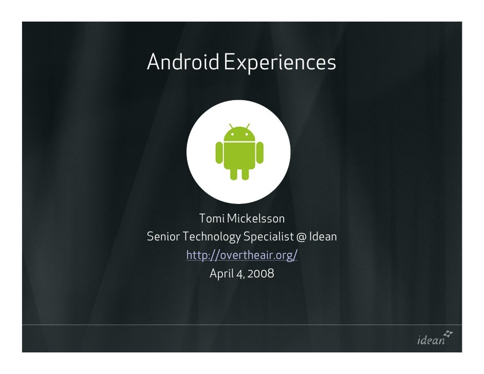 Android Experiences              Tomi Mickelsson Senior Technology Specialist @ Idean        http://overtheair.org/       ...