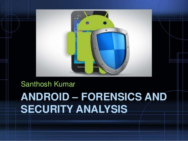 Santhosh Kumar  ANDROID – FORENSICS AND SECURITY ANALYSIS