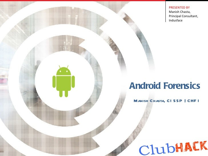 PRESENTED BY                Manish Chasta,                Principal Consultant,                IndusfaceAndroid ForensicsM...