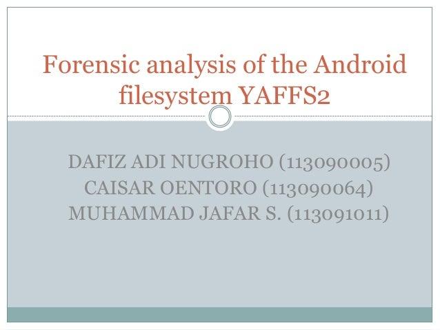 Forensic analysis of the Android      filesystem YAFFS2  DAFIZ ADI NUGROHO (113090005)   CAISAR OENTORO (113090064)  MUHAM...