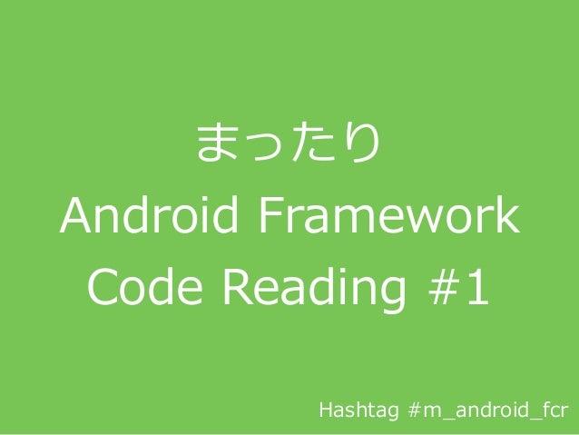 まったり  Android Framework   Code Reading #1 Hashtag #m_̲android_̲fcr