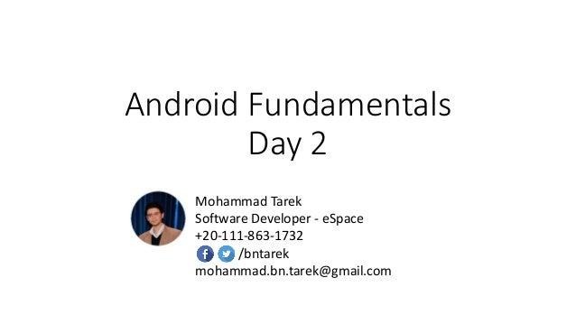 Android Fundamentals Day 2 Mohammad Tarek Software Developer - eSpace +20-111-863-1732 /bntarek mohammad.bn.tarek@gmail.com
