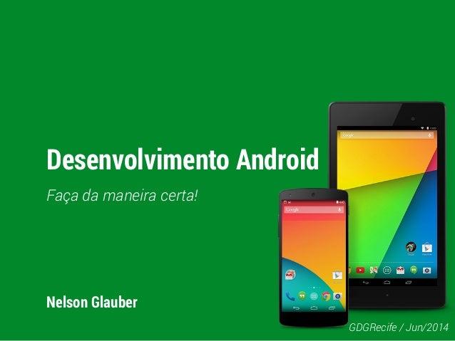 Desenvolvimento Android Faça da maneira certa! Nelson Glauber GDGRecife / Jun/2014