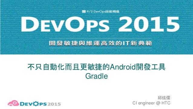 不只自動化而且更敏捷的Android開發工具 Gradle 邱炫儒 CI engineer @ HTC