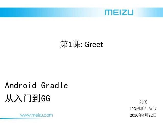 2016年4月22日 刘俊 IPD创新产品部 Android Gradle 从入门到GG 第1课: Greet