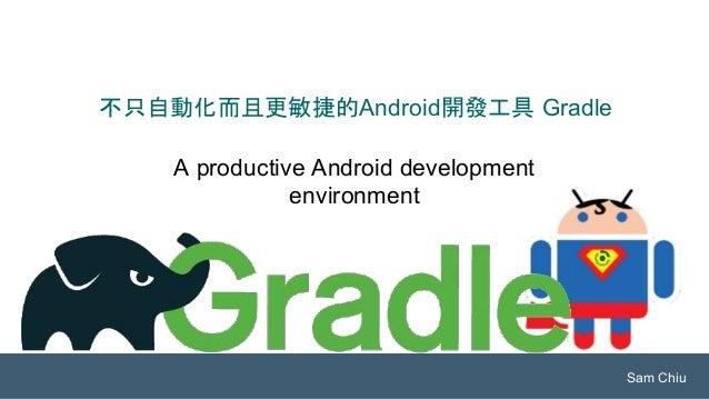 A productive Android development environment 不只自動化而且更敏捷的Android開發工具 Gradle Sam Chiu