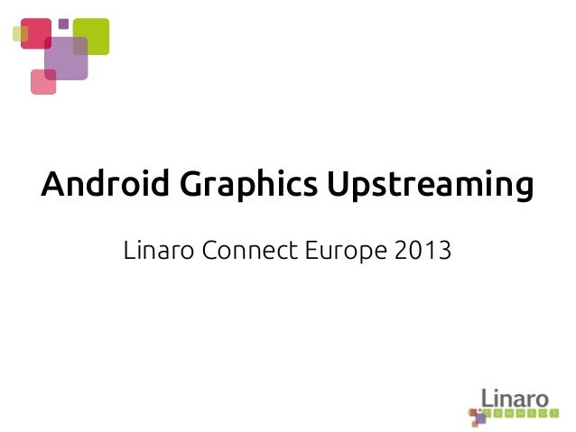 Android Graphics Upstreaming Linaro Connect Europe 2013
