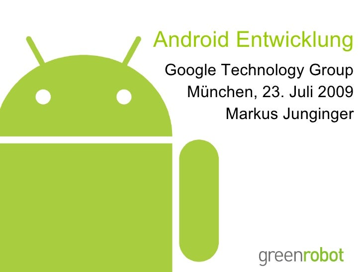 Android Entwicklung Google Technology Group München, 23. Juli 2009 Markus Junginger