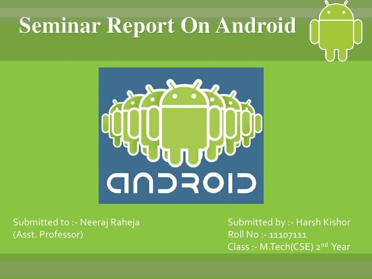 Seminar Report On AndroidSubmitted to :- Neeraj Raheja   Submitted by :- Harsh Kishor(Asst. Professor)               Roll ...