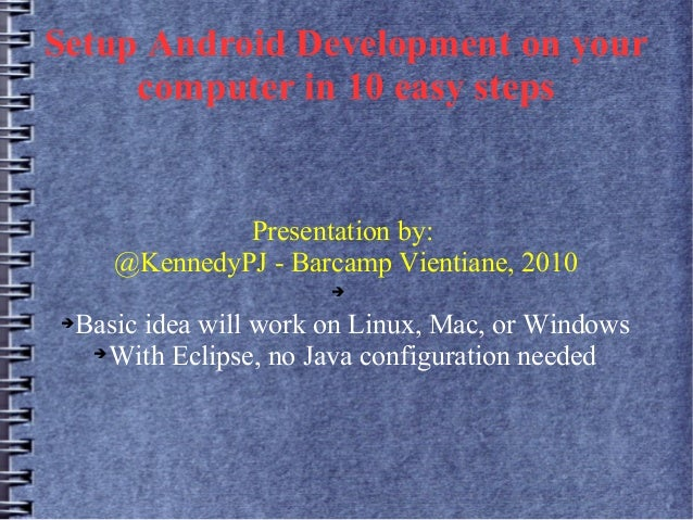 Setup Android Development on your computer in 10 easy steps Presentation by: @KennedyPJ - Barcamp Vientiane, 2010 ➔ ➔Basic...