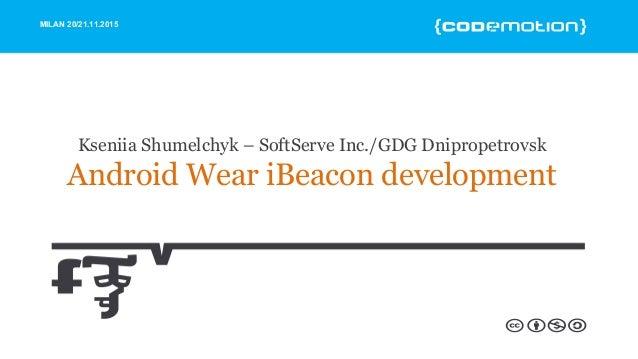 MILAN 20/21.11.2015 Kseniia Shumelchyk – SoftServe Inc./GDG Dnipropetrovsk Android Wear iBeacon development