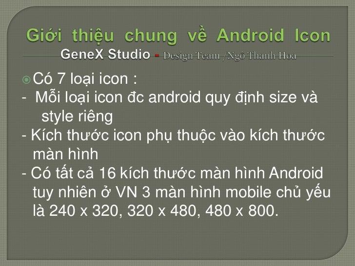  Có  7 loại icon : - Mỗi loại icon đc android quy định size và     style riêng - Kích thước icon phụ thuộc vào kích thước...