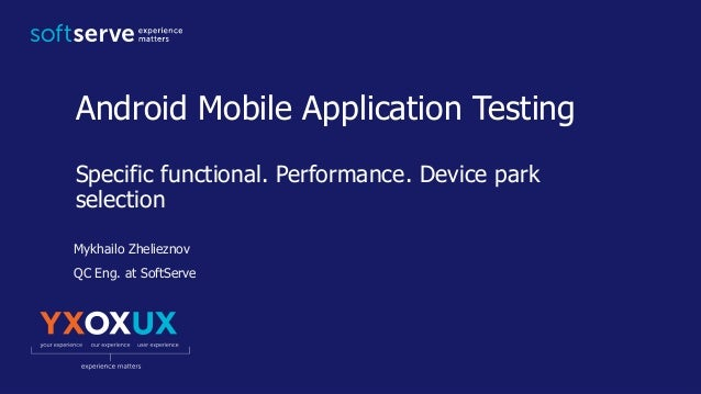 Android Mobile Application Testing Specific functional. Performance. Device park selection Mykhailo Zhelieznov QC Eng. at ...