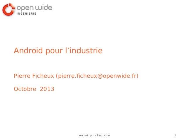 1Android pour l'industrie Android pour l'industrie Pierre Ficheux (pierre.ficheux@openwide.fr) Octobre 2013