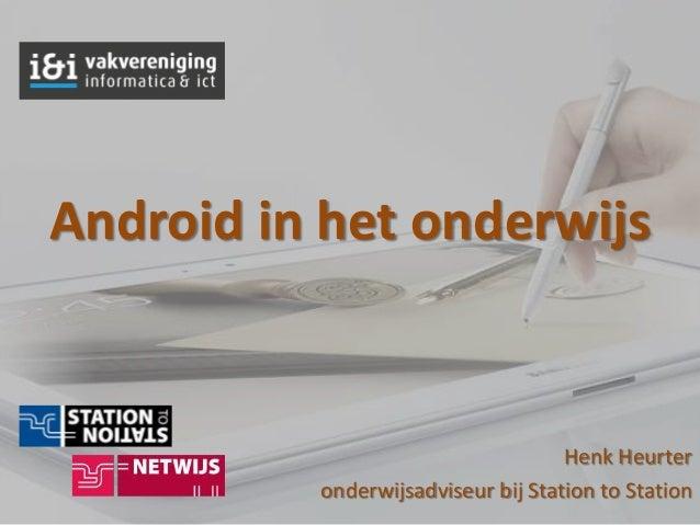 Android in het onderwijs                                    Henk Heurter          onderwijsadviseur bij Station to Station