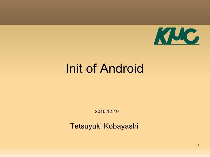 Init of Android      2010.12.10Tetsuyuki Kobayashi                      1