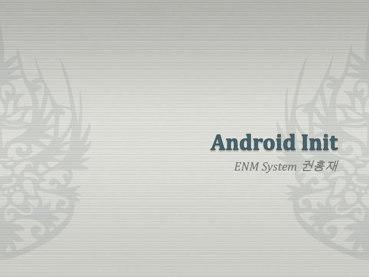 Android Init<br />ENM System 권홍재<br />