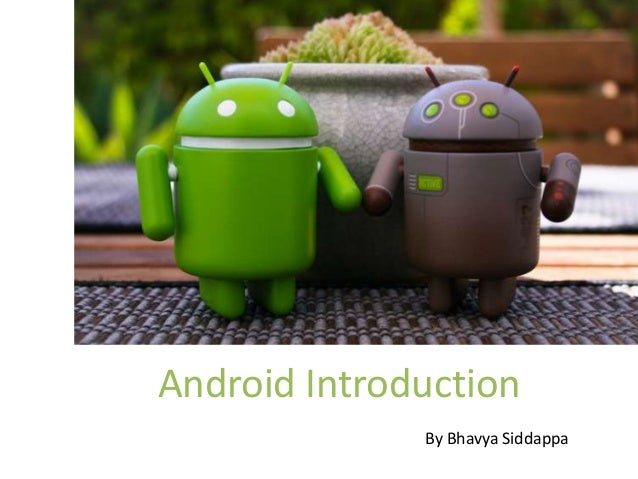 Android Introduction              By Bhavya Siddappa